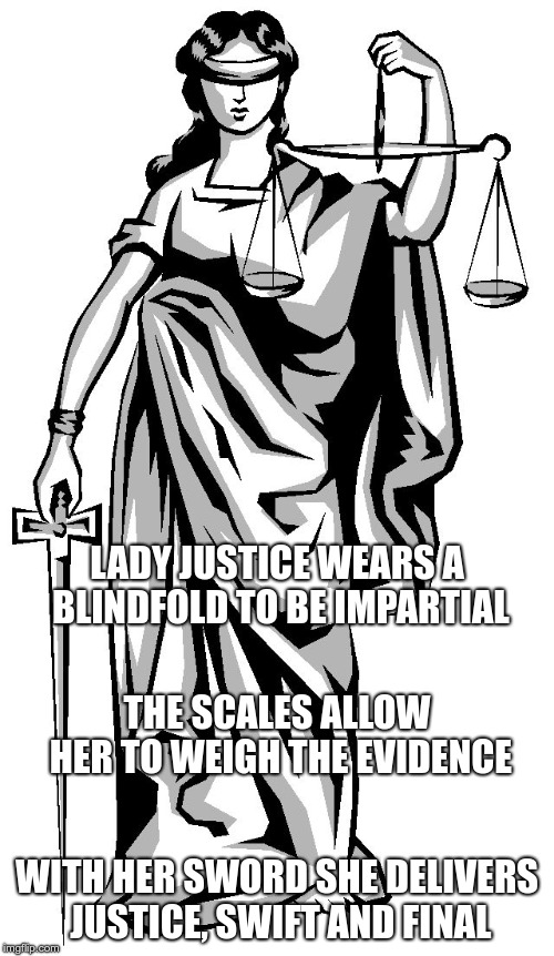 lady justice |  LADY JUSTICE WEARS A BLINDFOLD TO BE IMPARTIAL; THE SCALES ALLOW HER TO WEIGH THE EVIDENCE; WITH HER SWORD SHE DELIVERS JUSTICE, SWIFT AND FINAL | image tagged in lady justice | made w/ Imgflip meme maker