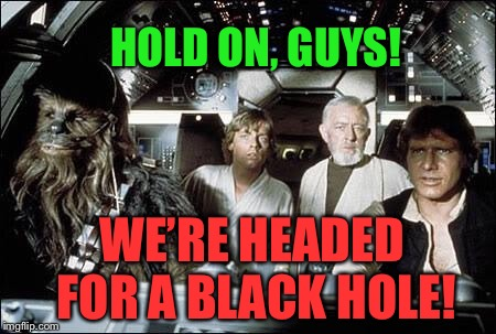 That's no moon | HOLD ON, GUYS! WE'RE HEADED FOR A BLACK HOLE! | image tagged in that's no moon | made w/ Imgflip meme maker
