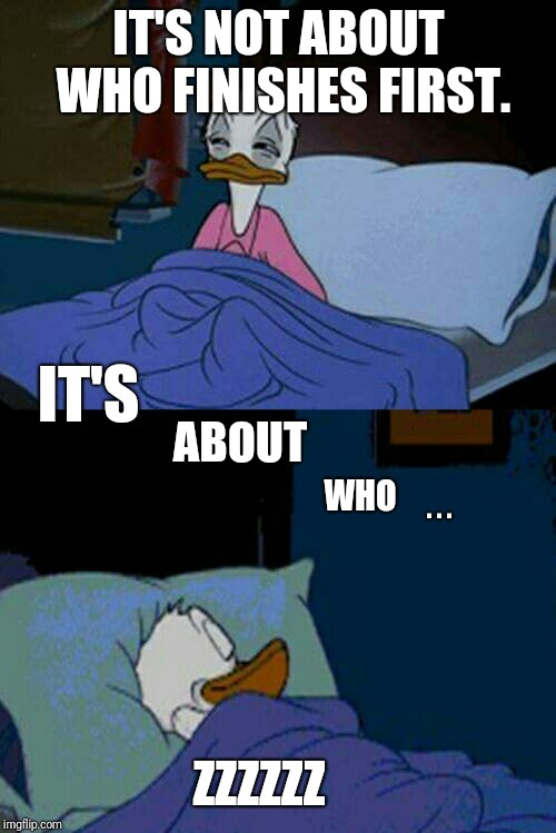 sleepy donald duck in bed | IT'S NOT ABOUT WHO FINISHES FIRST. IT'S WHO ABOUT . . . ZZZZZZ | image tagged in sleepy donald duck in bed,scumbag | made w/ Imgflip meme maker