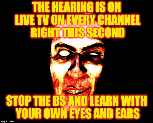 G-Man from Half-Life | THE HEARING IS ON LIVE TV ON EVERY CHANNEL    RIGHT THIS SECOND STOP THE BS AND LEARN WITH    YOUR OWN EYES AND EARS | image tagged in g-man from half-life | made w/ Imgflip meme maker