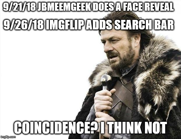 There are no coincidences | 9/21/18 JBMEEMGEEK DOES A FACE REVEAL COINCIDENCE? I THINK NOT 9/26/18 IMGFLIP ADDS SEARCH BAR | image tagged in memes,brace yourselves x is coming | made w/ Imgflip meme maker