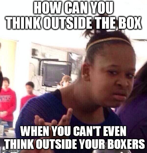Black Girl Wat Meme | HOW CAN YOU THINK OUTSIDE THE BOX WHEN YOU CAN'T EVEN THINK OUTSIDE YOUR BOXERS | image tagged in memes,black girl wat | made w/ Imgflip meme maker
