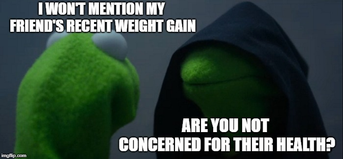 Evil Kermit | I WON'T MENTION MY FRIEND'S RECENT WEIGHT GAIN ARE YOU NOT CONCERNED FOR THEIR HEALTH? | image tagged in memes,evil kermit,weight gain,overweight,fast food | made w/ Imgflip meme maker