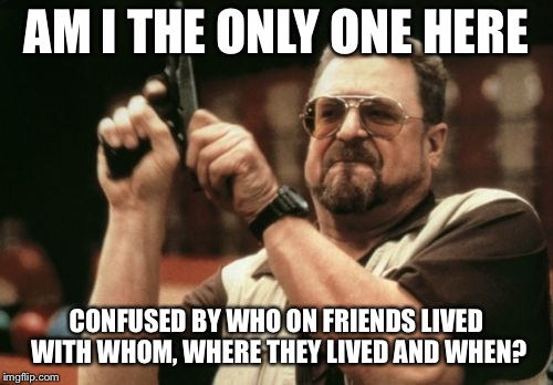 Am I The Only One Around Here Meme | AM I THE ONLY ONE HERE CONFUSED BY WHO ON FRIENDS LIVED WITH WHOM, WHERE THEY LIVED AND WHEN? | image tagged in memes,am i the only one around here,friends | made w/ Imgflip meme maker