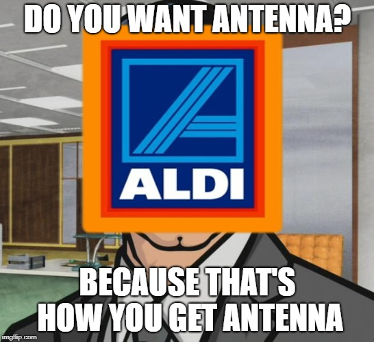 DO YOU WANT ANTENNA? BECAUSE THAT'S HOW YOU GET ANTENNA | made w/ Imgflip meme maker
