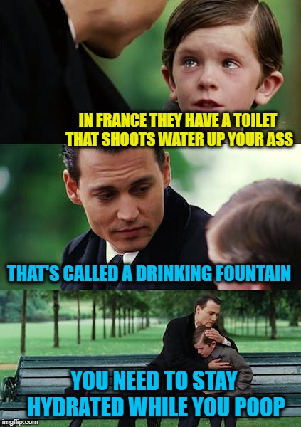 Dirty Meme Week, Sep. 24 - Sep. 30, a socrates event.  | IN FRANCE THEY HAVE A TOILET THAT SHOOTS WATER UP YOUR ASS THAT'S CALLED A DRINKING FOUNTAIN YOU NEED TO STAY HYDRATED WHILE YOU POOP | image tagged in memes,finding neverland,bidet,dirty meme week,poop,socrates | made w/ Imgflip meme maker