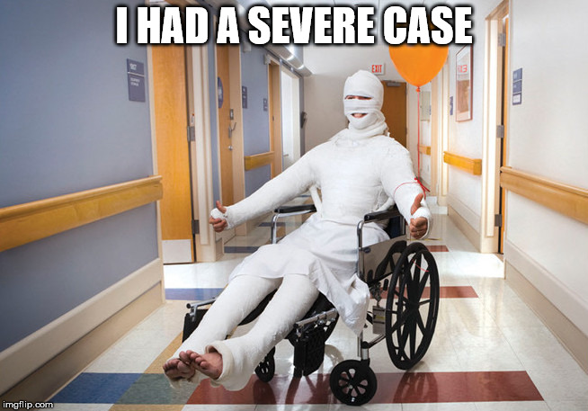 injured guy | I HAD A SEVERE CASE | image tagged in injured guy | made w/ Imgflip meme maker