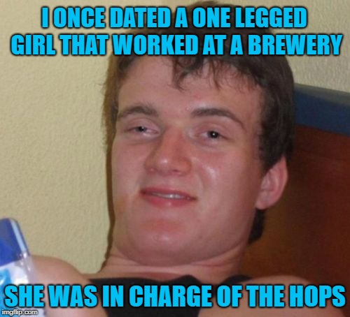 I'll bet her name was Eileen too. | I ONCE DATED A ONE LEGGED GIRL THAT WORKED AT A BREWERY SHE WAS IN CHARGE OF THE HOPS | image tagged in memes,10 guy,relationships,funny,eilene,bad puns | made w/ Imgflip meme maker