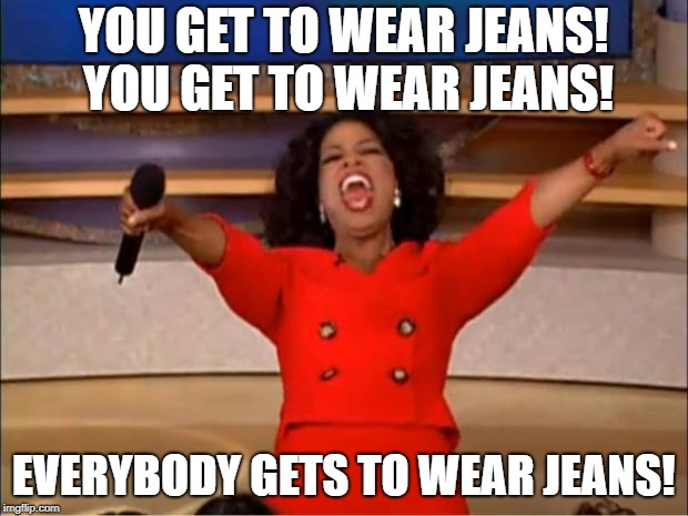 Oprah You Get A Meme | YOU GET TO WEAR JEANS! YOU GET TO WEAR JEANS! EVERYBODY GETS TO WEAR JEANS! | image tagged in memes,oprah you get a | made w/ Imgflip meme maker