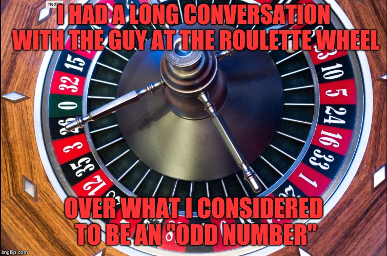 "roulette | I HAD A LONG CONVERSATION WITH THE GUY AT THE ROULETTE WHEEL OVER WHAT I CONSIDERED TO BE AN ""ODD NUMBER"" 