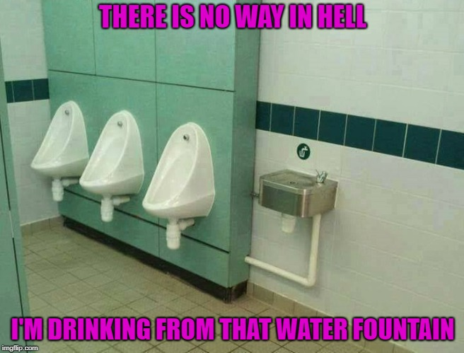 Why would you want to risk it?  LOL | THERE IS NO WAY IN HELL I'M DRINKING FROM THAT WATER FOUNTAIN | image tagged in suspicious water fountain,memes,urinals,funny,gamble,bathroom | made w/ Imgflip meme maker
