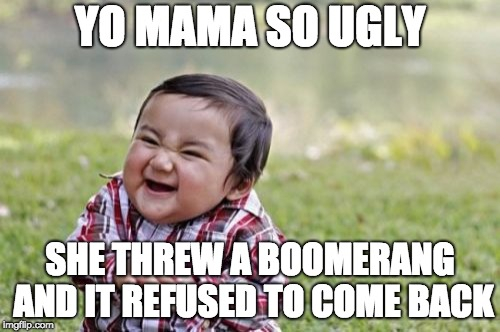 Yo Mama SO ugly she threw a boomerang and it refused to come back | YO MAMA SO UGLY SHE THREW A BOOMERANG AND IT REFUSED TO COME BACK | image tagged in memes,evil toddler | made w/ Imgflip meme maker