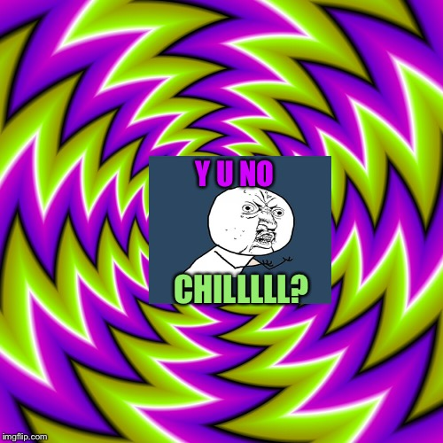 Y U NO CHILLLLL? | made w/ Imgflip meme maker