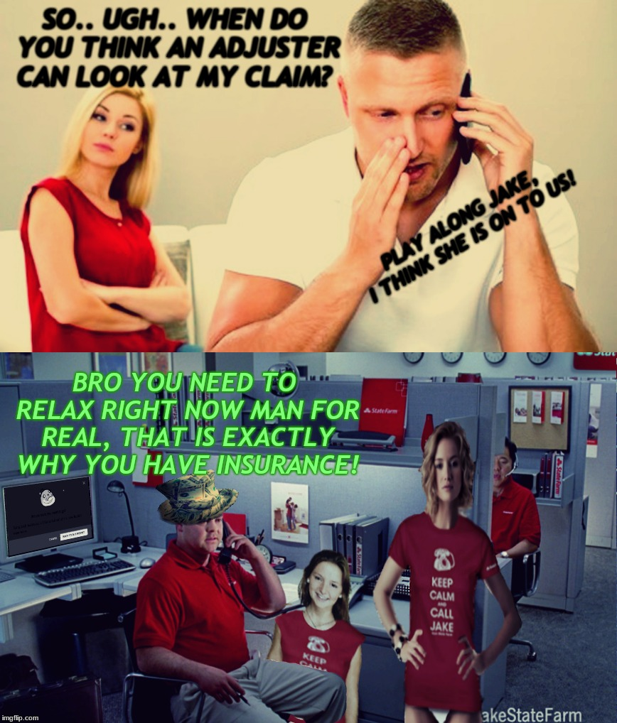 meanwhile back at the farm... | SO.. UGH.. WHEN DO YOU THINK AN ADJUSTER CAN LOOK AT MY CLAIM? BRO YOU NEED TO RELAX RIGHT NOW MAN FOR REAL, THAT IS EXACTLY WHY YOU HAVE IN | image tagged in jake from state farm,pimpin,insurance | made w/ Imgflip meme maker