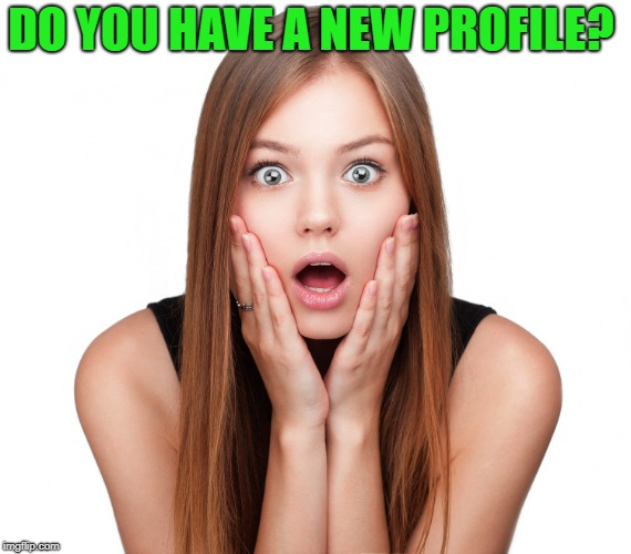 Craziness Shocked Female | DO YOU HAVE A NEW PROFILE? | image tagged in craziness shocked female | made w/ Imgflip meme maker