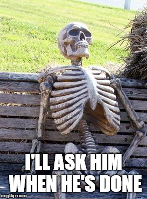 Waiting Skeleton Meme | I'LL ASK HIM WHEN HE'S DONE | image tagged in memes,waiting skeleton | made w/ Imgflip meme maker