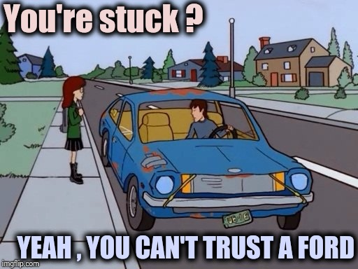 Fix Or Repair Daily | You're stuck ? YEAH , YOU CAN'T TRUST A FORD | image tagged in ford pinto,fix,repair,the daily struggle,ghost rider,junk | made w/ Imgflip meme maker