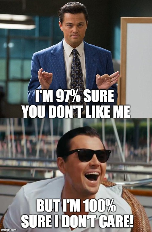 True dat... |  I'M 97% SURE YOU DON'T LIKE ME; BUT I'M 100% SURE I DON'T CARE! | image tagged in leonardo dicaprio laughing,wolf of wall street,i don't care,true dat,memes | made w/ Imgflip meme maker