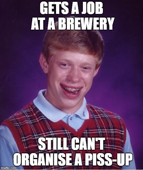 Bad Luck Brian Meme | GETS A JOB AT A BREWERY STILL CAN'T ORGANISE A PISS-UP | image tagged in memes,bad luck brian | made w/ Imgflip meme maker