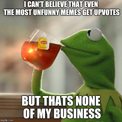 no hate just upvote and appreciate | I CAN'T BELIEVE THAT EVEN THE MOST UNFUNNY MEMES GET UPVOTES BUT THATS NONE OF MY BUSINESS | image tagged in memes,but thats none of my business,kermit the frog,dank memes,i wonder | made w/ Imgflip meme maker