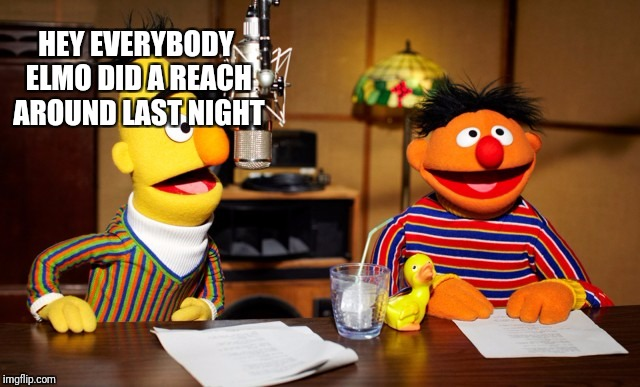 Bert And Ernie Radio | HEY EVERYBODY ELMO DID A REACH AROUND LAST NIGHT | image tagged in bert and ernie radio | made w/ Imgflip meme maker