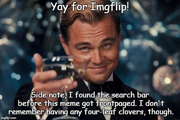 Yay for Imgflip! Side note, I found the search bar before this meme got frontpaged. I don't remember having any four-leaf clovers, though. | image tagged in memes,leonardo dicaprio cheers | made w/ Imgflip meme maker