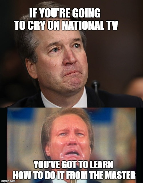 IF YOU'RE GOING TO CRY ON NATIONAL TV YOU'VE GOT TO LEARN HOW TO DO IT FROM THE MASTER | image tagged in brett kavanaugh,crying baby | made w/ Imgflip meme maker