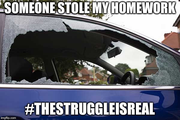 broken car window | SOMEONE STOLE MY HOMEWORK #THESTRUGGLEISREAL | image tagged in broken car window | made w/ Imgflip meme maker
