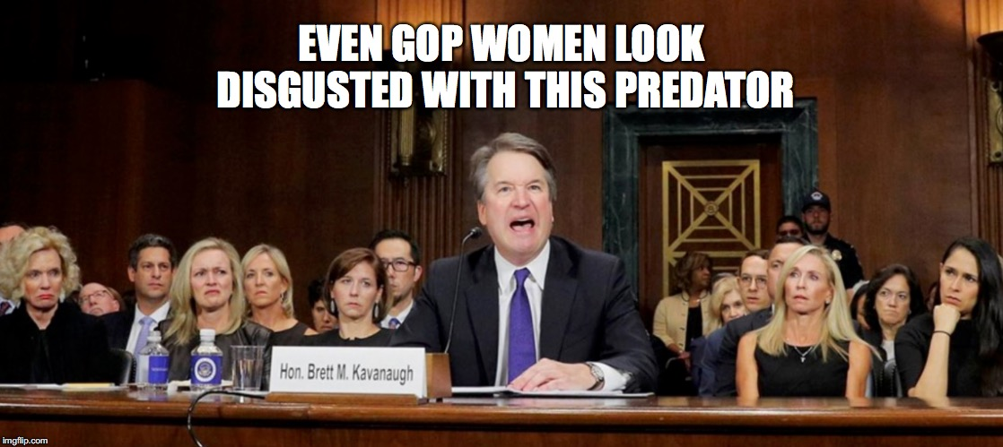 Alcoholic Who Assaults Women Getting Angry |  EVEN GOP WOMEN LOOK DISGUSTED WITH THIS PREDATOR | image tagged in brett kavanaugh | made w/ Imgflip meme maker