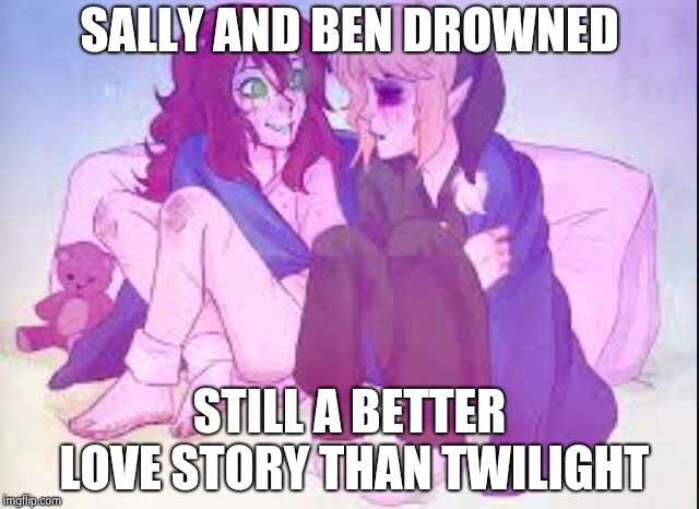 Better love story | SALLY AND BEN DROWNED STILL A BETTER LOVE STORY THAN TWILIGHT | image tagged in creepypasta,sally,ben drowned,still a better love story than twilight,twilight | made w/ Imgflip meme maker