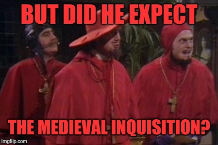 Nobody Expects the Spanish Inquisition Monty Python | BUT DID HE EXPECT THE MEDIEVAL INQUISITION? | image tagged in nobody expects the spanish inquisition monty python | made w/ Imgflip meme maker