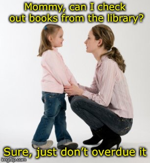 An overdue pun | Mommy, can I check out books from the library? Sure, just don't overdue it | image tagged in parenting raising children girl asking mommy why discipline demo,memes,bad puns,library | made w/ Imgflip meme maker