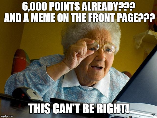 Wow, I never expected this so soon, thanks everyone! :) | 6,000 POINTS ALREADY??? AND A MEME ON THE FRONT PAGE??? THIS CAN'T BE RIGHT! | image tagged in memes,grandma finds the internet,thanks,points,front page | made w/ Imgflip meme maker
