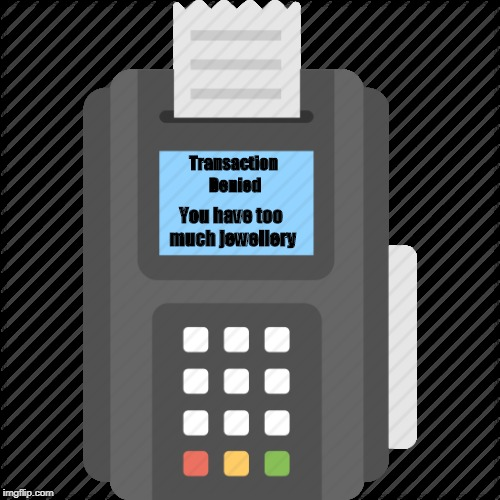 Transaction Denied | Transaction Denied You have too much jewellery | image tagged in checkout | made w/ Imgflip meme maker