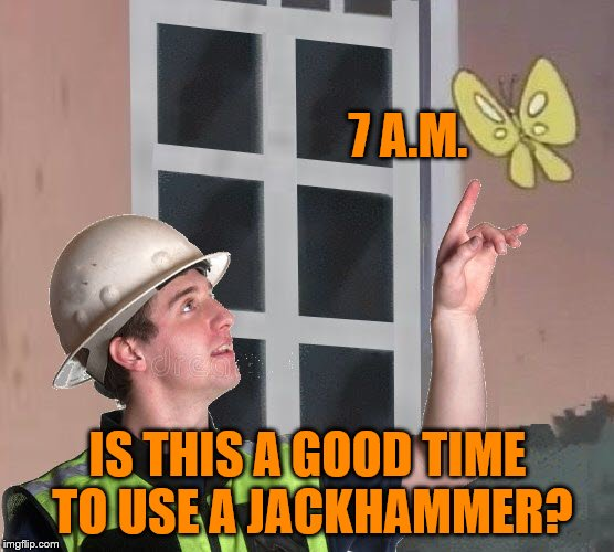 The answer is no. | 7 A.M. IS THIS A GOOD TIME TO USE A JACKHAMMER? | image tagged in memes,is this a pigeon,jackhammer,rude,let me sleep dangit | made w/ Imgflip meme maker