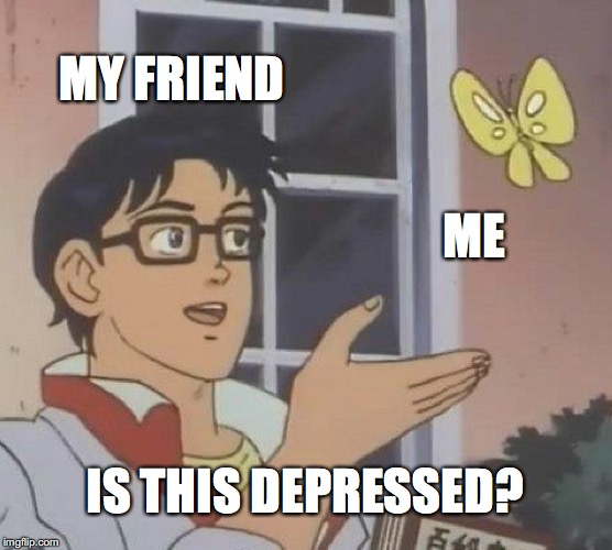 Is This A Pigeon Meme | MY FRIEND ME IS THIS DEPRESSED? | image tagged in memes,is this a pigeon | made w/ Imgflip meme maker