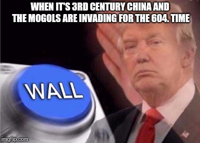 Trump wall button  |  WHEN IT'S 3RD CENTURY CHINA AND THE MOGOLS ARE INVADING FOR THE 604. TIME | image tagged in trump wall button | made w/ Imgflip meme maker