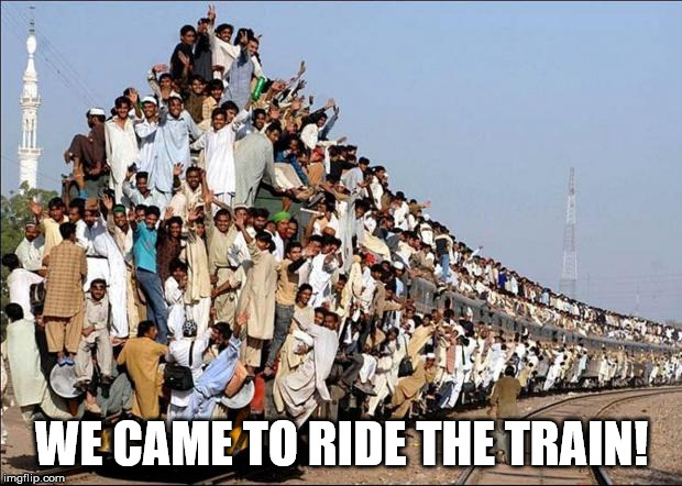 Indian Train | WE CAME TO RIDE THE TRAIN! | image tagged in indian train | made w/ Imgflip meme maker
