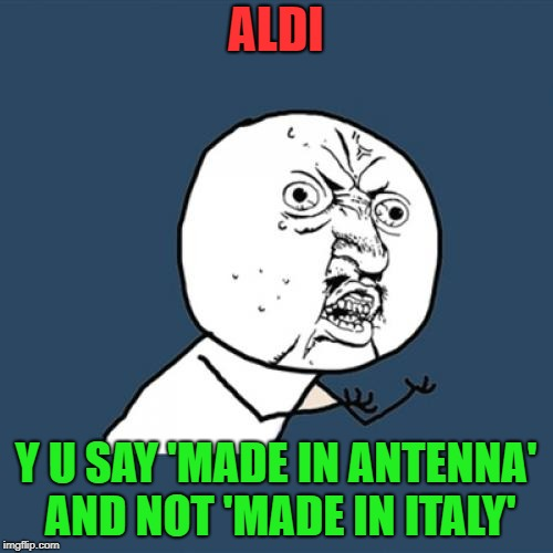 Y U No Meme | ALDI Y U SAY 'MADE IN ANTENNA' AND NOT 'MADE IN ITALY' | image tagged in memes,y u no | made w/ Imgflip meme maker