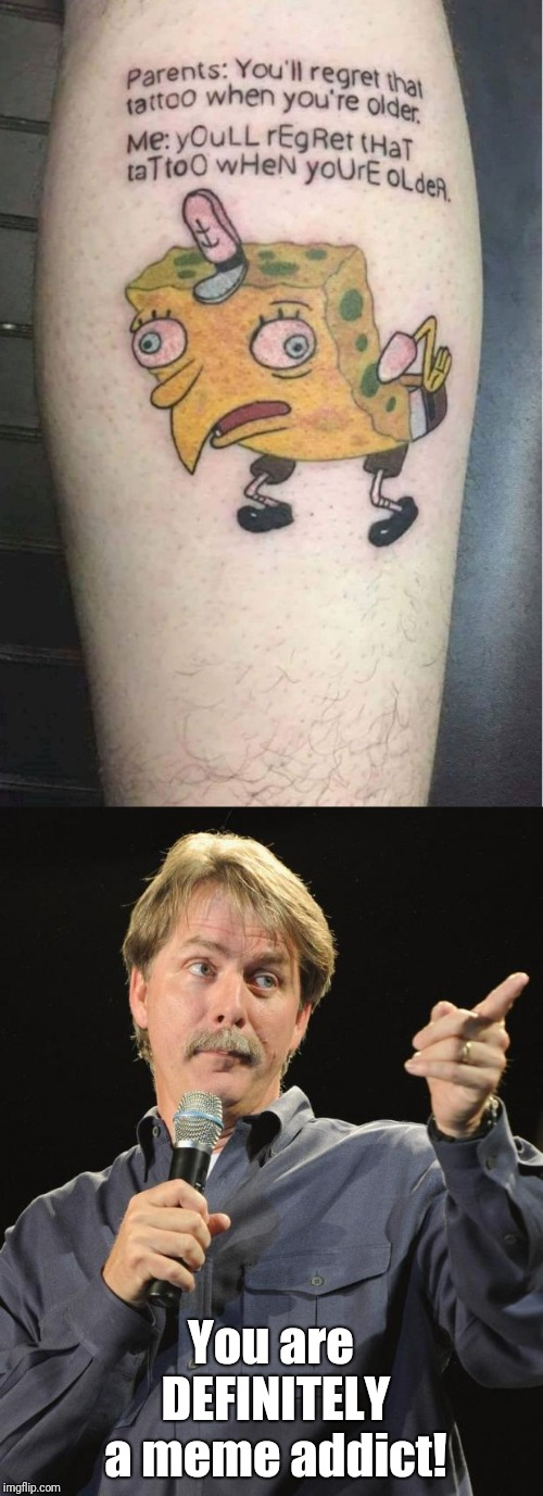 Saw this and immediately thought: |  You are DEFINITELY a meme addict! | image tagged in spongebob meme tattoo,mocking spongebob,jeff foxworthy you might be a redneck if,meme addict,random tag | made w/ Imgflip meme maker