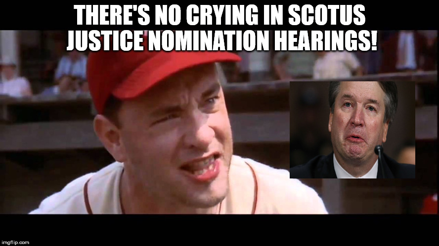 There's No Crying in SCOTUS Justice Nomination Hearings | THERE'S NO CRYING IN SCOTUS JUSTICE NOMINATION HEARINGS! | image tagged in tom hanks,brett kavanaugh,trump,scotus | made w/ Imgflip meme maker