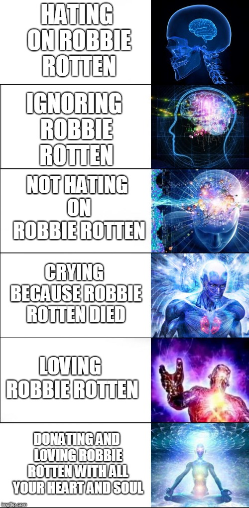 Robbie Rotten Expanding Brain (R.I.P) | HATING ON ROBBIE ROTTEN NOT HATING ON ROBBIE ROTTEN IGNORING ROBBIE ROTTEN CRYING BECAUSE ROBBIE ROTTEN DIED LOVING ROBBIE ROTTEN DONATING A | image tagged in expanding brain,robbie rotten,r i p,love robbie,rotten but not forgotten | made w/ Imgflip meme maker
