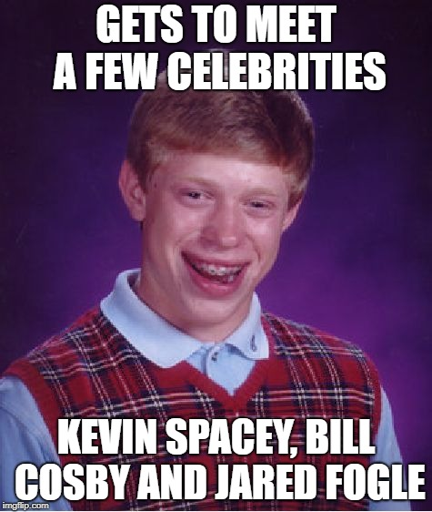 Bad Luck Brian | GETS TO MEET A FEW CELEBRITIES KEVIN SPACEY, BILL COSBY AND JARED FOGLE | image tagged in memes,bad luck brian,funny,kevin spacey,bill cosby,jared fogle | made w/ Imgflip meme maker