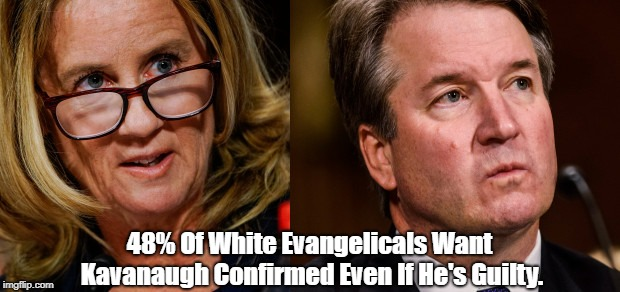 48% Of White Evangelicals Want Kavanaugh Confirmed Even If He's Guilty. | made w/ Imgflip meme maker