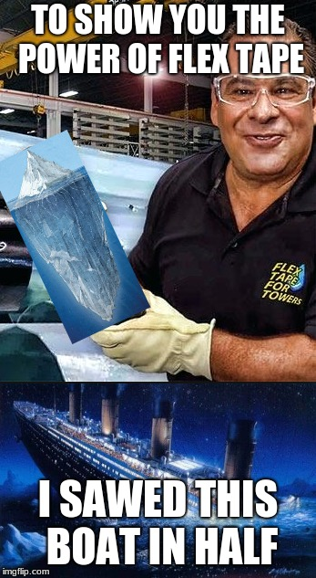 flex tape | TO SHOW YOU THE POWER OF FLEX TAPE I SAWED THIS BOAT IN HALF | image tagged in flex,titanic | made w/ Imgflip meme maker