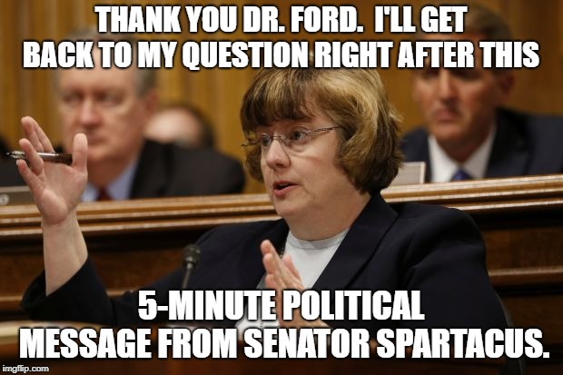 The circus continues | THANK YOU DR. FORD.  I'LL GET BACK TO MY QUESTION RIGHT AFTER THIS 5-MINUTE POLITICAL MESSAGE FROM SENATOR SPARTACUS. | image tagged in brett kavanaugh,spartacus,politics,political meme | made w/ Imgflip meme maker