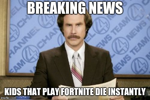 Ron Burgundy Meme | BREAKING NEWS KIDS THAT PLAY FORTNITE DIE INSTANTLY | image tagged in memes,ron burgundy | made w/ Imgflip meme maker