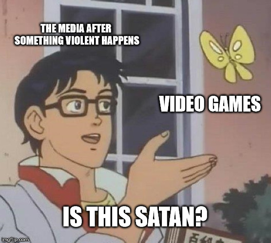 Is this entertainment killing our cultural values |  THE MEDIA AFTER SOMETHING VIOLENT HAPPENS; VIDEO GAMES; IS THIS SATAN? | image tagged in memes,is this a pigeon,video games,media lies | made w/ Imgflip meme maker