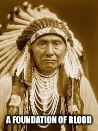 Native American | A FOUNDATION OF BLOOD | image tagged in native american | made w/ Imgflip meme maker