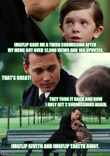 IMGFLIP Giveth.  IMGFLIP Taketh Away.  *she said tearfully. | IMGFLIP GAVE ME A THIRD SUBMISSION AFTER MY MEME GOT OVER 12,000 VIEWS AND 168 UPVOTES. THAT'S GREAT! THEY TOOK IT BACK AND NOW I ONLY GET 2 | image tagged in memes,finding neverland,i can't believe it,woman crying,meme,imgflip unite | made w/ Imgflip meme maker